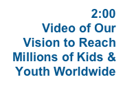 WATCH  2:00 Video of Our Vision to Reach Millions of Kids & Youth Worldwide